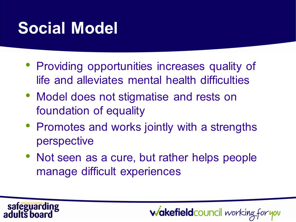 Social Model Providing opportunities increases quality of life and alleviates mental health difficulties.