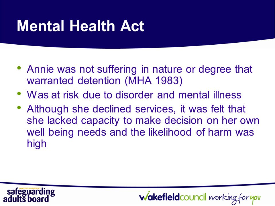 Mental Health Act Annie was not suffering in nature or degree that warranted detention (MHA 1983) Was at risk due to disorder and mental illness.