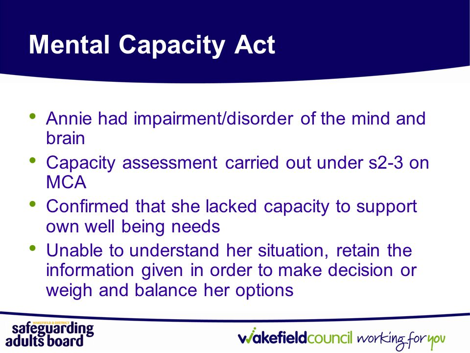Mental Capacity Act Annie had impairment/disorder of the mind and brain. Capacity assessment carried out under s2-3 on MCA.