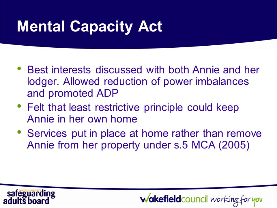 Mental Capacity Act Best interests discussed with both Annie and her lodger. Allowed reduction of power imbalances and promoted ADP.