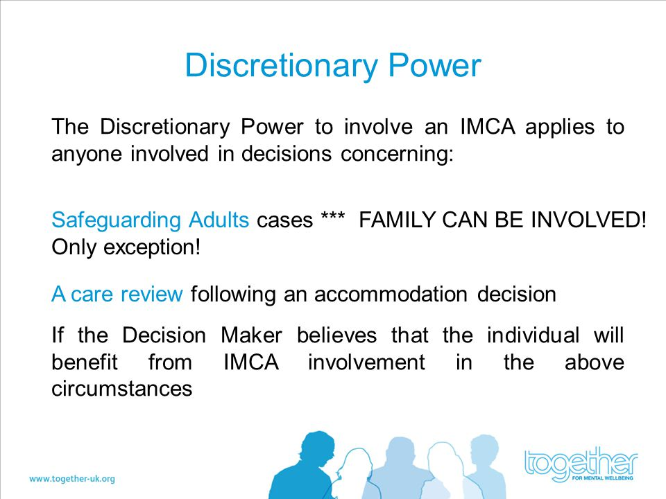 Discretionary Power The Discretionary Power to involve an IMCA applies to anyone involved in decisions concerning: