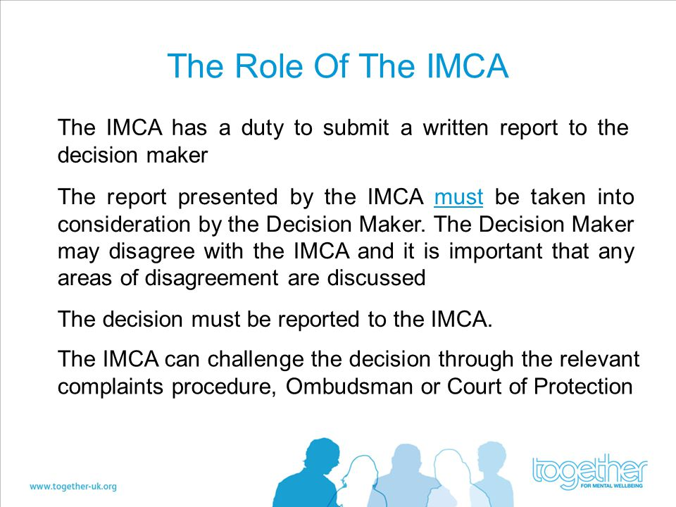 The Role Of The IMCA The IMCA has a duty to submit a written report to the decision maker.