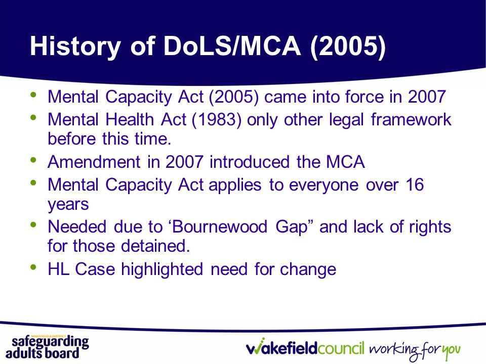 History of DoLS/MCA (2005) Mental Capacity Act (2005) came into force in 2007. Mental Health Act (1983) only other legal framework before this time.
