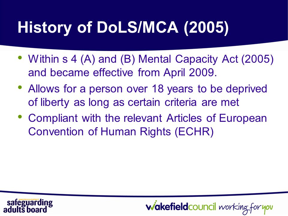 History of DoLS/MCA (2005) Within s 4 (A) and (B) Mental Capacity Act (2005) and became effective from April 2009.