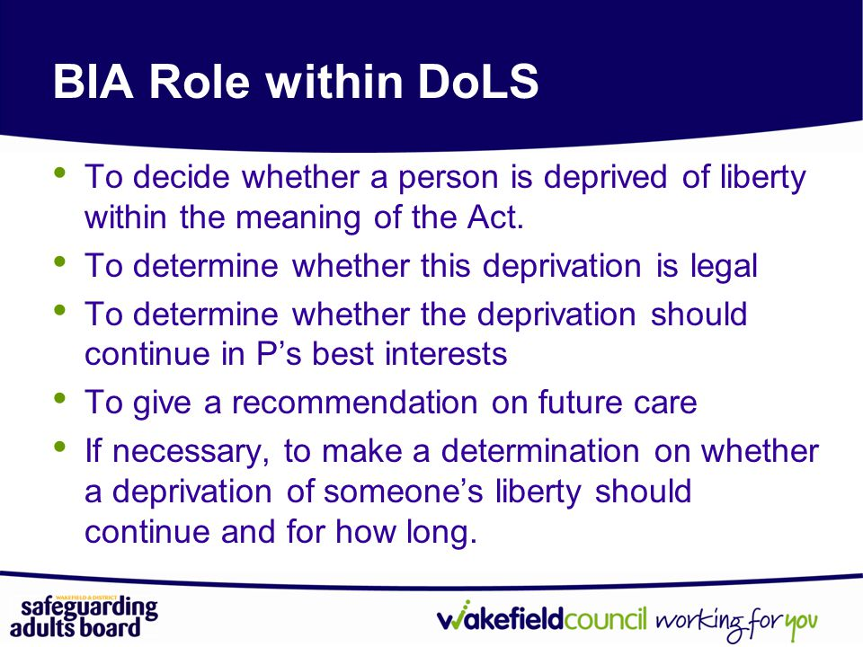BIA Role within DoLS To decide whether a person is deprived of liberty within the meaning of the Act.