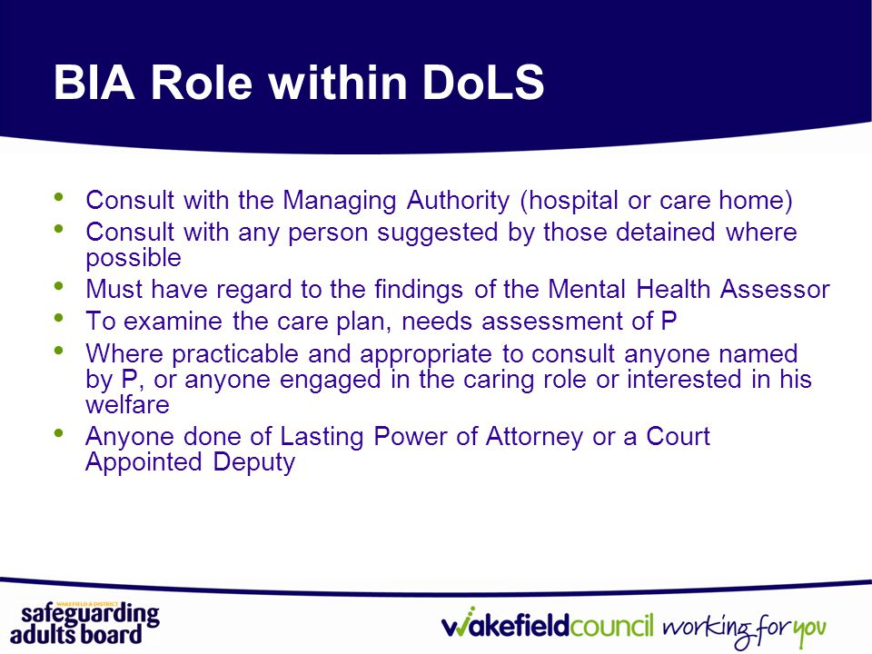 BIA Role within DoLS Consult with the Managing Authority (hospital or care home) Consult with any person suggested by those detained where possible.