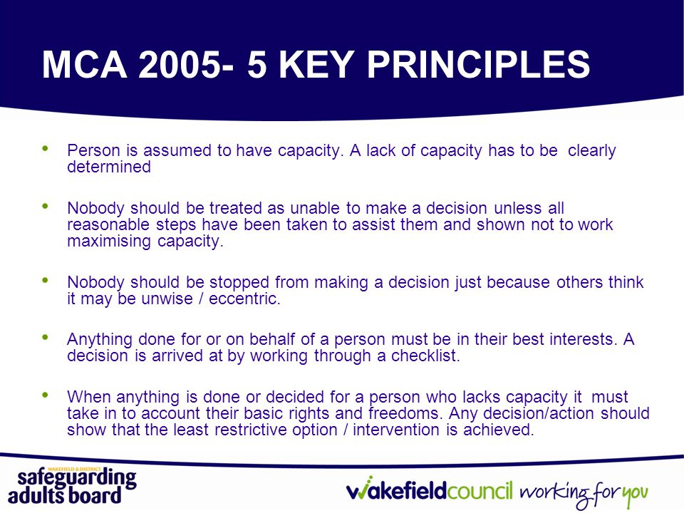 MCA 2005- 5 KEY PRINCIPLES Person is assumed to have capacity. A lack of capacity has to be clearly determined.