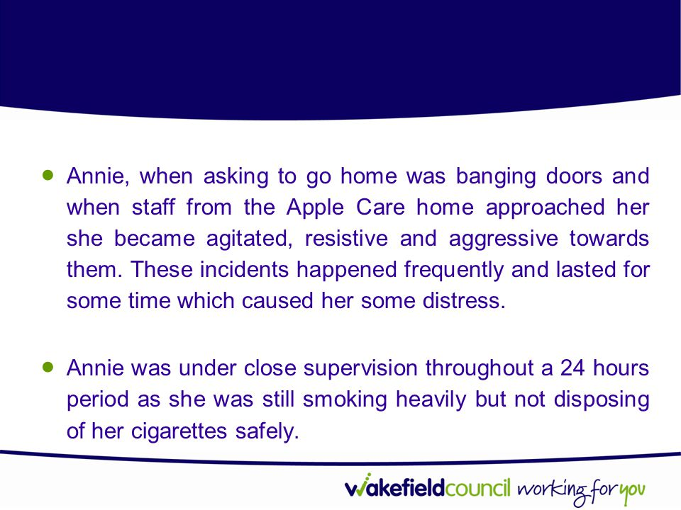 Annie, when asking to go home was banging doors and when staff from the Apple Care home approached her she became agitated, resistive and aggressive towards them. These incidents happened frequently and lasted for some time which caused her some distress.