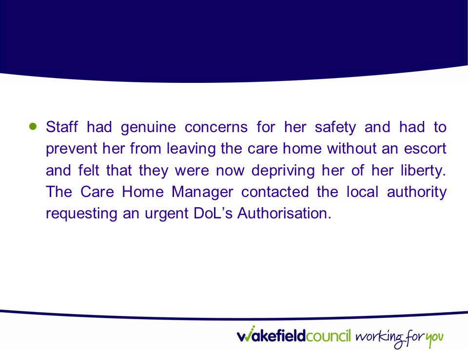 Staff had genuine concerns for her safety and had to prevent her from leaving the care home without an escort and felt that they were now depriving her of her liberty.