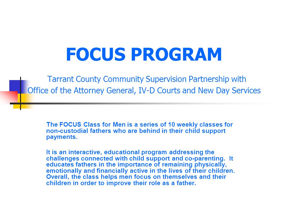 FOCUS PROGRAM Tarrant County Community Supervision Partnership with Office of the Attorney General, IV-D Courts and New Day Services