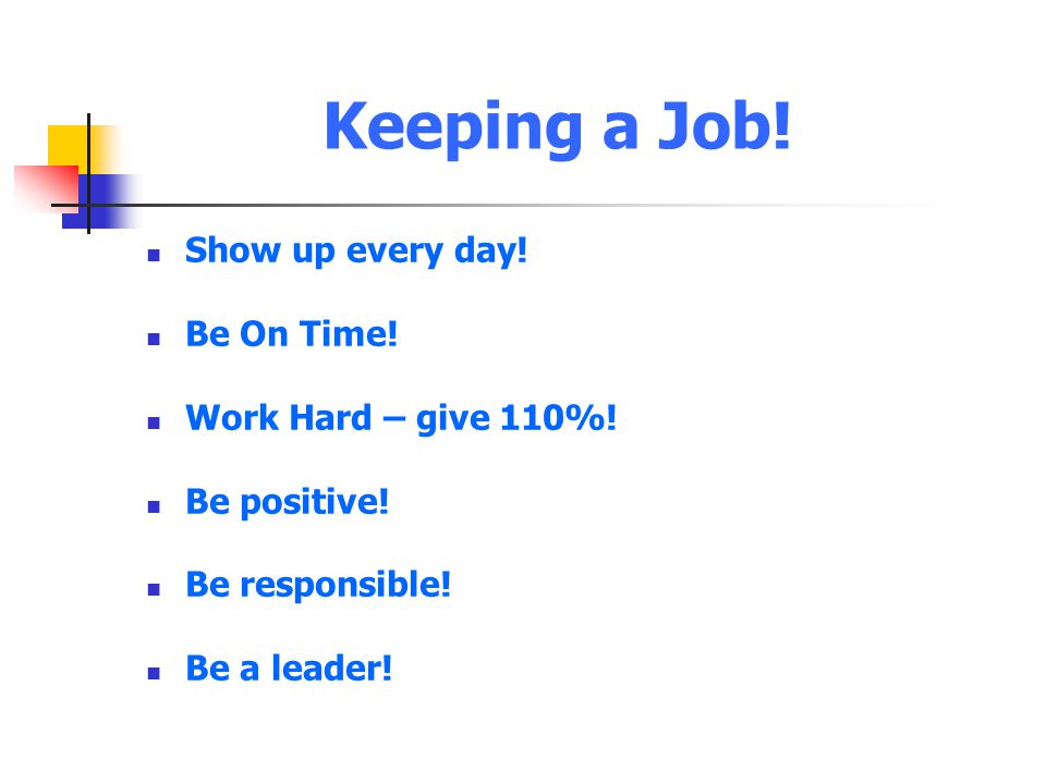 Keeping a Job! Show up every day! Be On Time! Work Hard – give 110%!