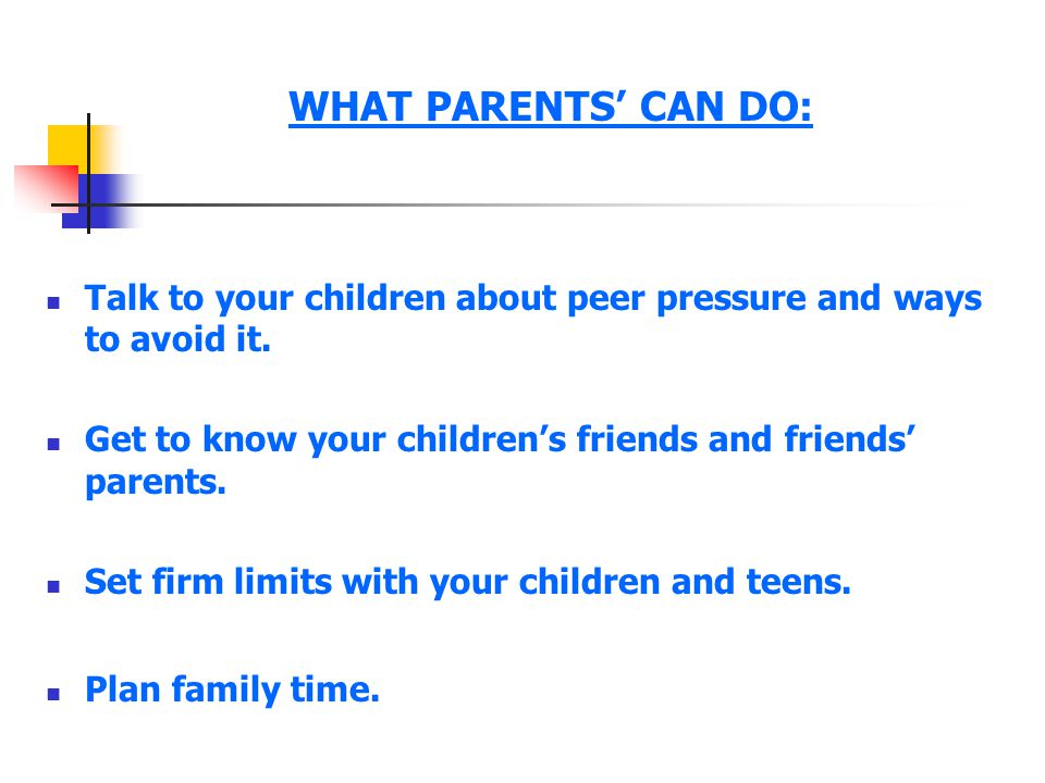 WHAT PARENTS' CAN DO: Talk to your children about peer pressure and ways to avoid it. Get to know your children's friends and friends' parents.
