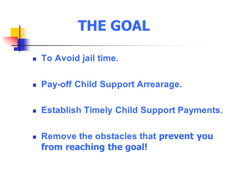 THE GOAL To Avoid jail time. Pay-off Child Support Arrearage.