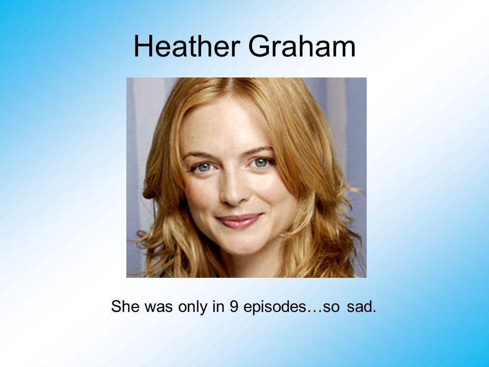 Heather Graham She was only in 9 episodes…so sad.