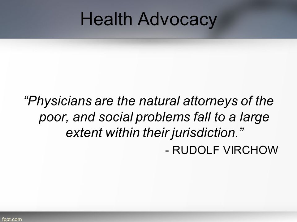 Health Advocacy Physicians are the natural attorneys of the poor, and social problems fall to a large extent within their jurisdiction.