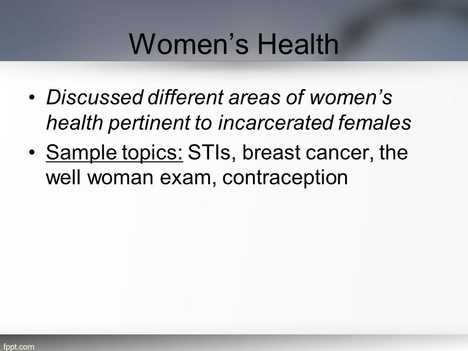 Women's Health Discussed different areas of women's health pertinent to incarcerated females.