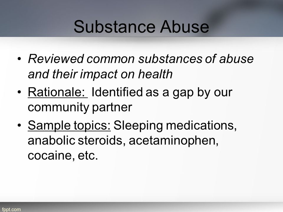 Substance Abuse Reviewed common substances of abuse and their impact on health. Rationale: Identified as a gap by our community partner.