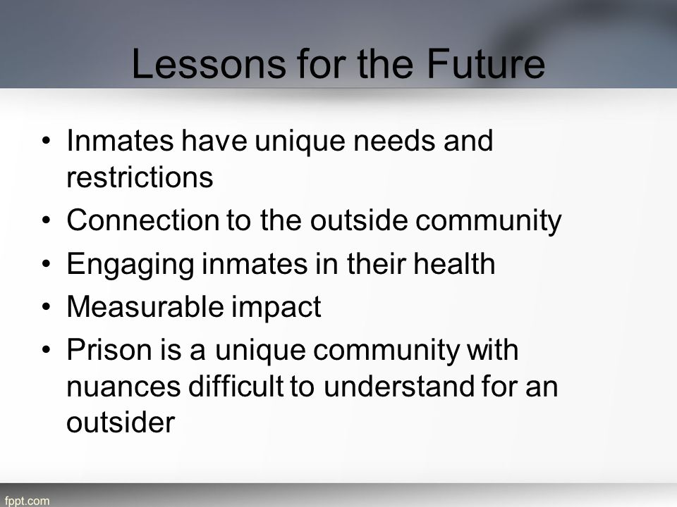 Lessons for the Future Inmates have unique needs and restrictions