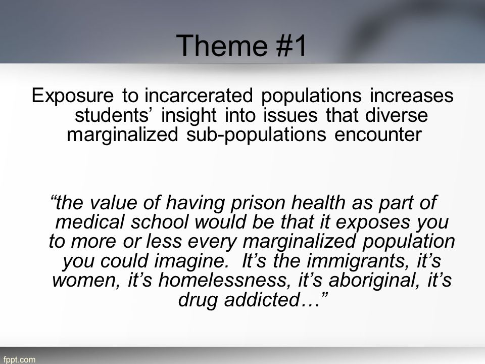 Theme #1 Exposure to incarcerated populations increases students' insight into issues that diverse marginalized sub-populations encounter.