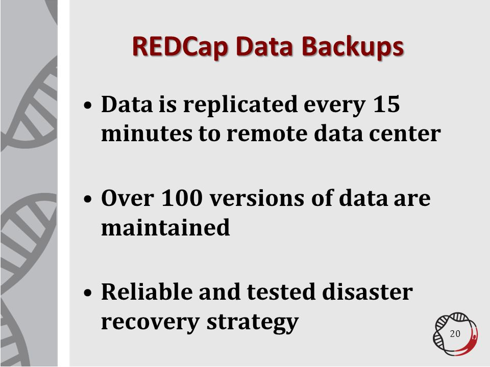 REDCap Data Backups Data is replicated every 15 minutes to remote data center. Over 100 versions of data are maintained.