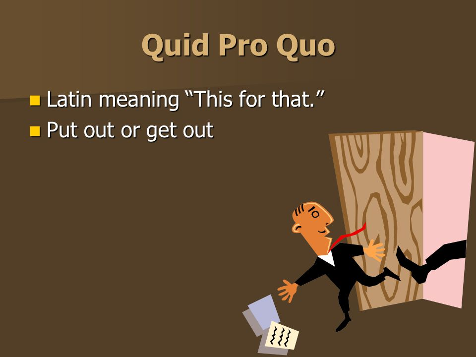 Quid Pro Quo Latin meaning This for that. Put out or get out