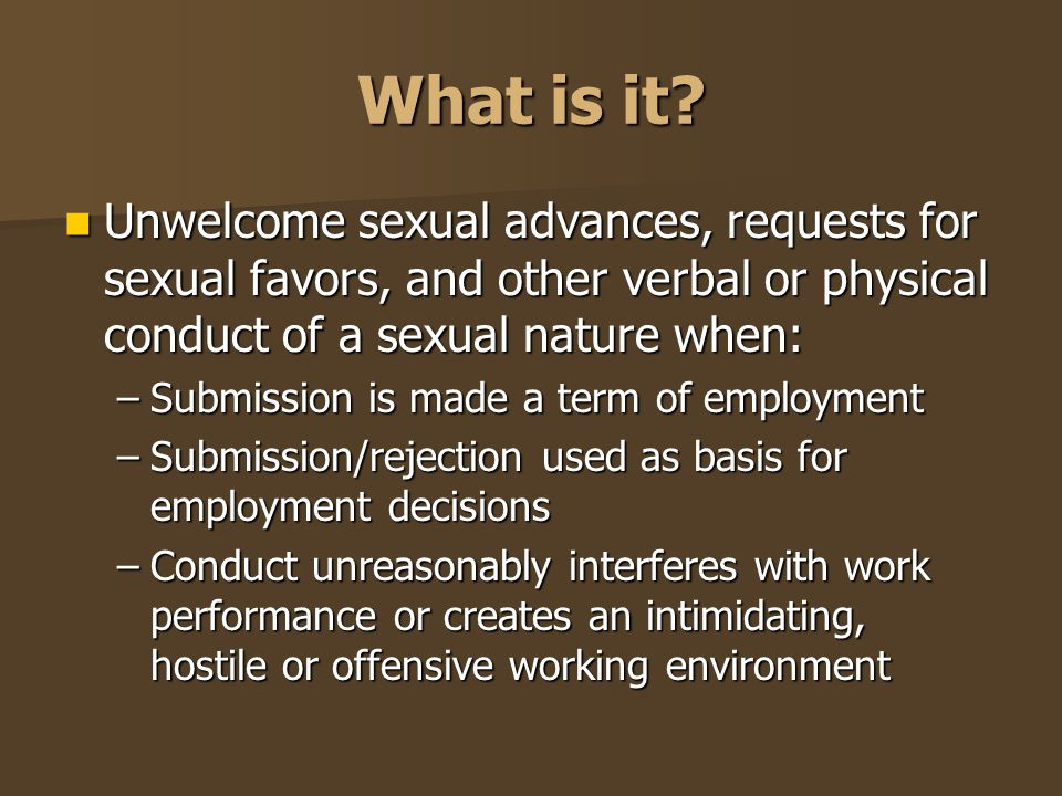 What is it Unwelcome sexual advances, requests for sexual favors, and other verbal or physical conduct of a sexual nature when: