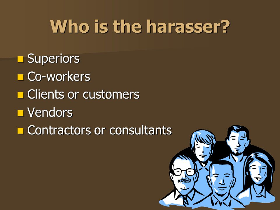Who is the harasser Superiors Co-workers Clients or customers Vendors