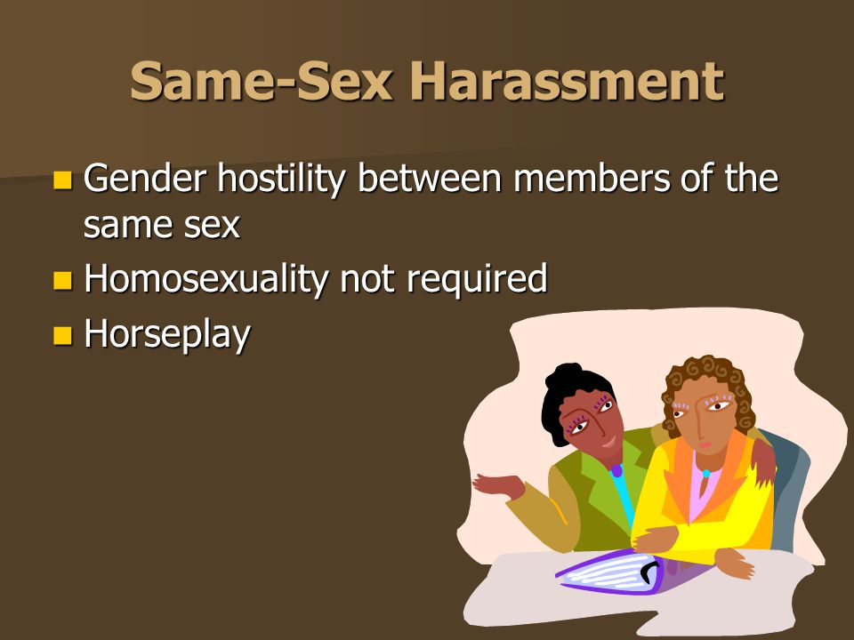 Same-Sex Harassment Gender hostility between members of the same sex