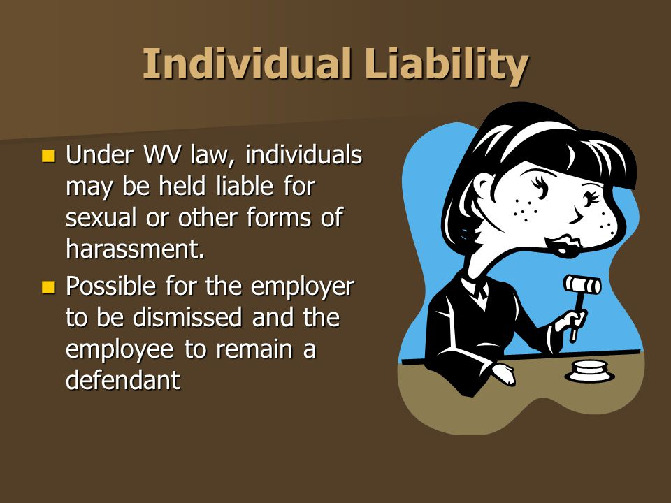 Individual Liability Under WV law, individuals may be held liable for sexual or other forms of harassment.
