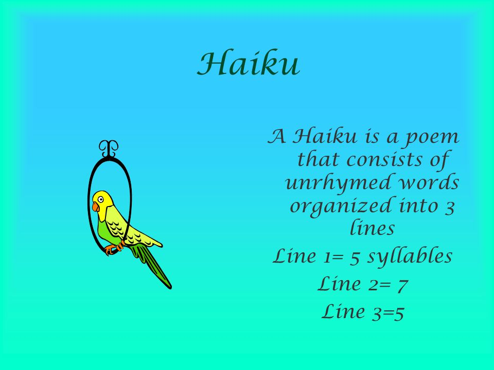 Haiku A Haiku is a poem that consists of unrhymed words organized into 3 lines. Line 1= 5 syllables.