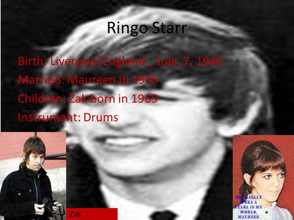 Ringo Starr Birth: Liverpool England , July ,7, 1940 Married: Maureen in 1965 Children: Zak born in 1965 Instrument: Drums