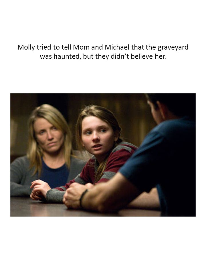 Molly tried to tell Mom and Michael that the graveyard was haunted, but they didn't believe her.