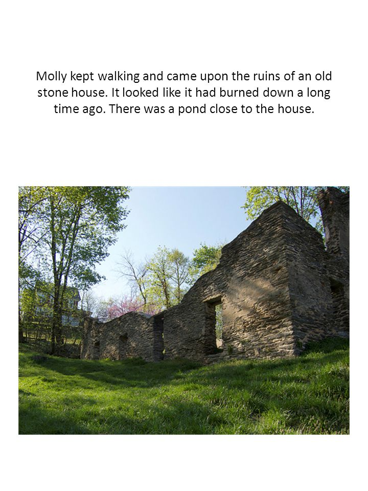 Molly kept walking and came upon the ruins of an old stone house
