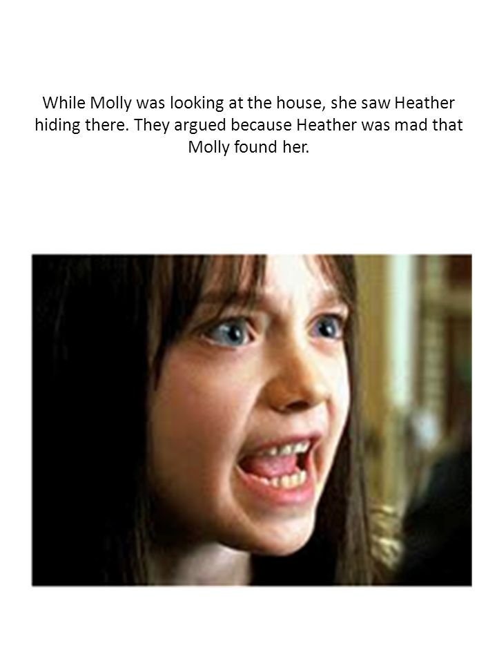 While Molly was looking at the house, she saw Heather hiding there