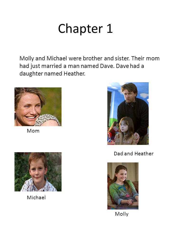 Chapter 1 Molly and Michael were brother and sister. Their mom had just married a man named Dave. Dave had a daughter named Heather.