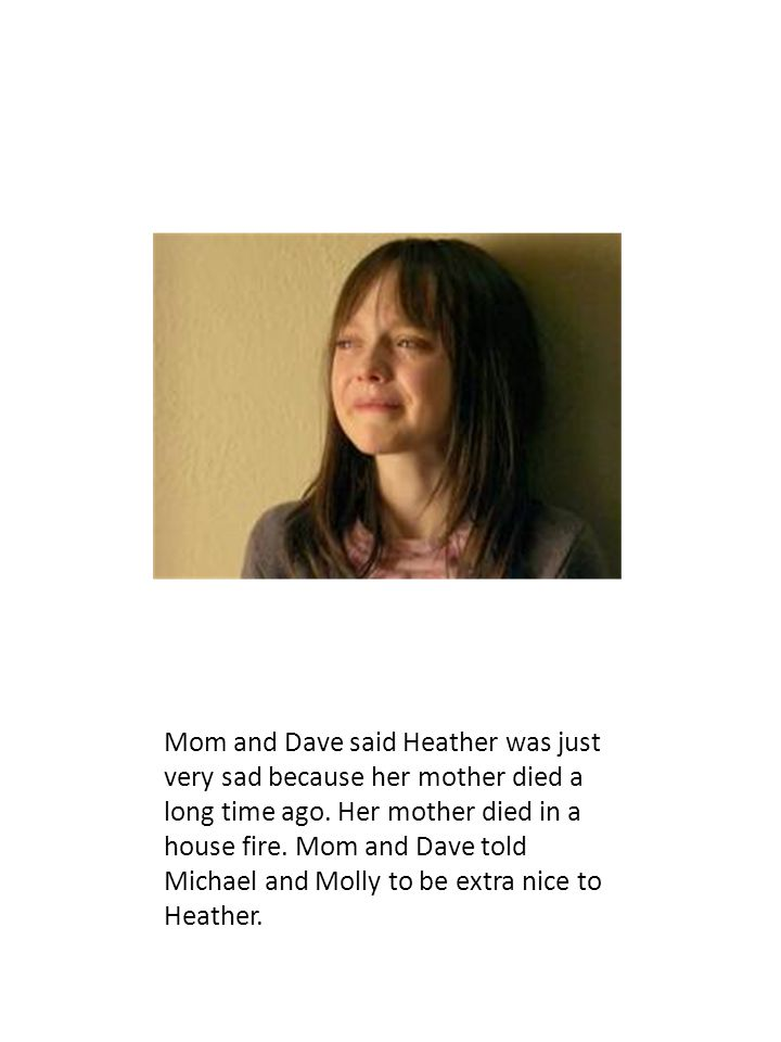 Mom and Dave said Heather was just very sad because her mother died a long time ago.