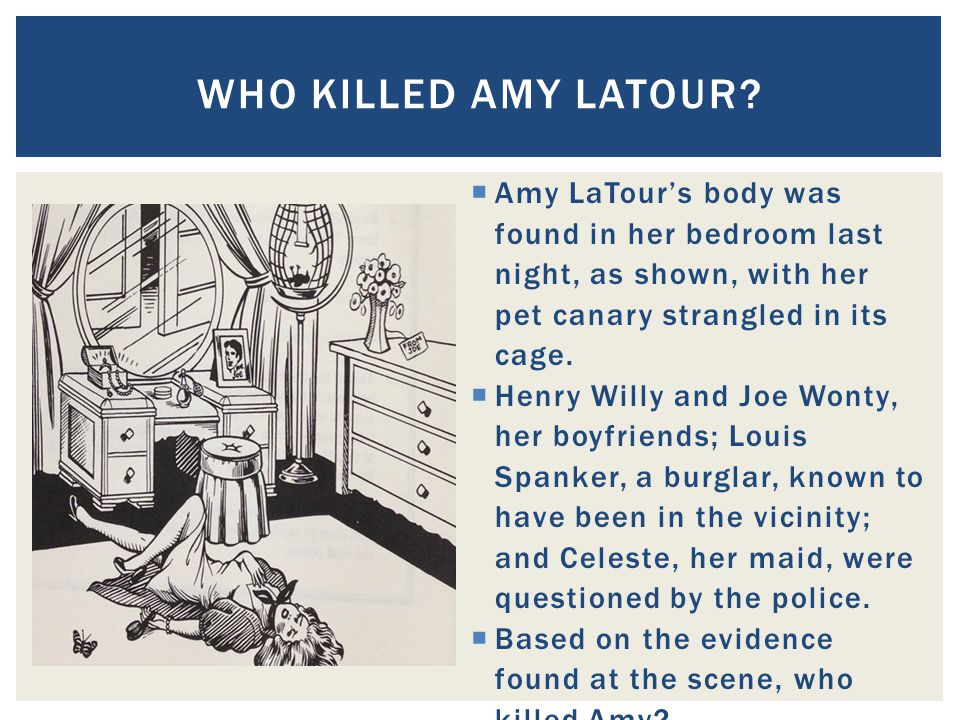 Who killed Amy LaTour Amy LaTour's body was found in her bedroom last night, as shown, with her pet canary strangled in its cage.