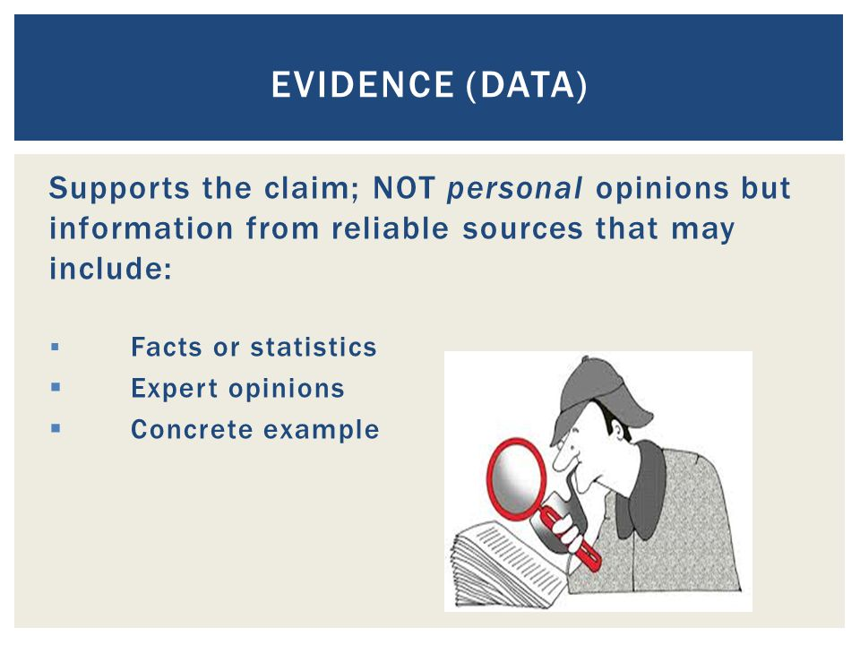Evidence (data) Supports the claim; NOT personal opinions but information from reliable sources that may include: