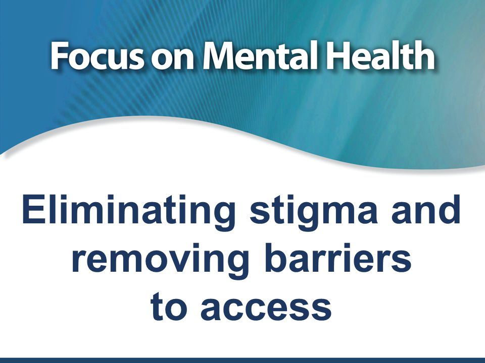Eliminating stigma and removing barriers to access