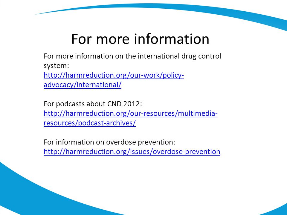 For more information For more information on the international drug control system: http://harmreduction.org/our-work/policy-advocacy/international/