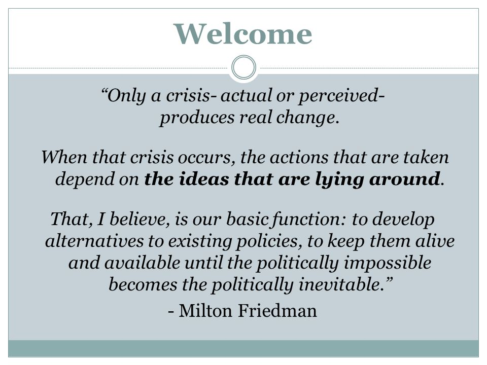 Only a crisis- actual or perceived- produces real change.