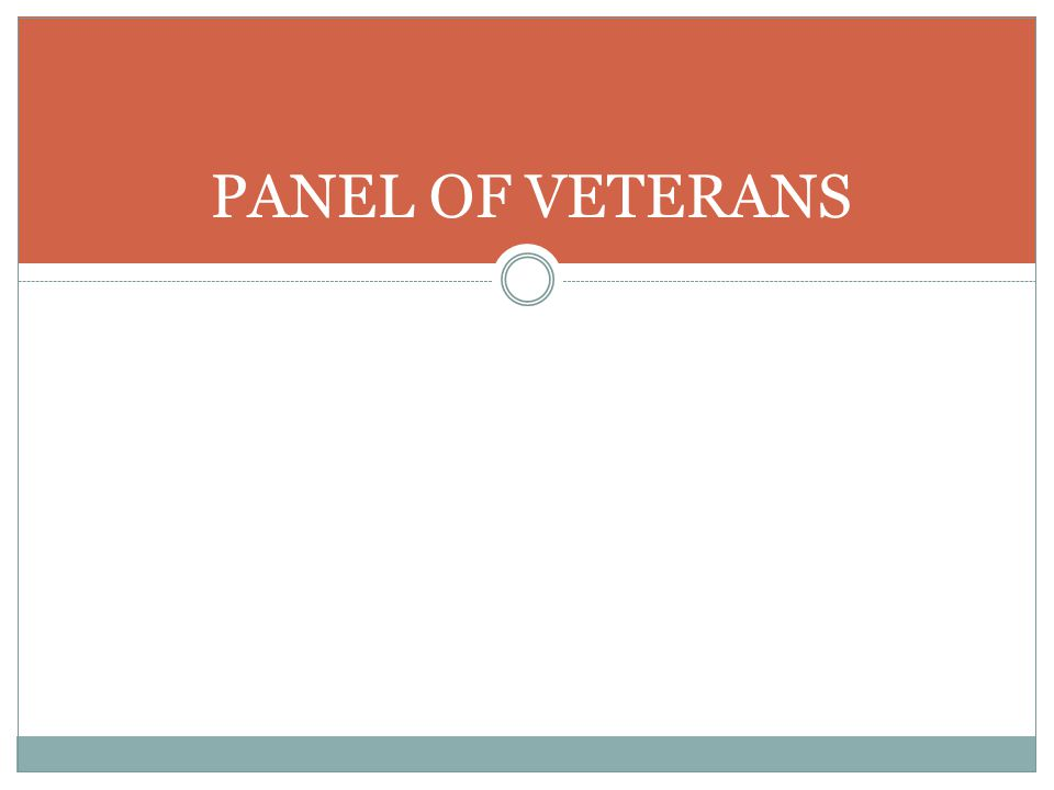 PANEL OF VETERANS Jeannie – invite veteran panel members up to table in front of room. Facilitate panel presentation and then Q & A.