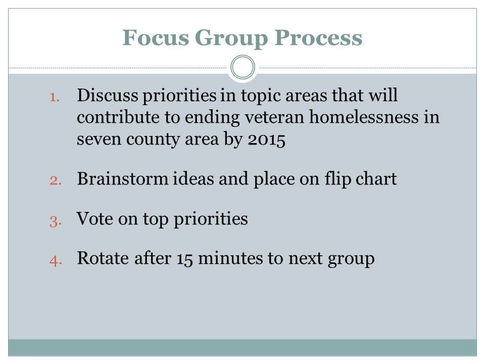 Focus Group Process Discuss priorities in topic areas that will contribute to ending veteran homelessness in seven county area by 2015.