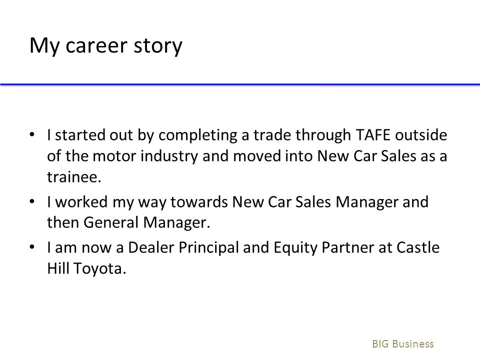 My career story I started out by completing a trade through TAFE outside of the motor industry and moved into New Car Sales as a trainee.