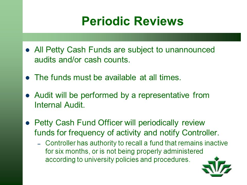 Periodic Reviews All Petty Cash Funds are subject to unannounced audits and/or cash counts. The funds must be available at all times.