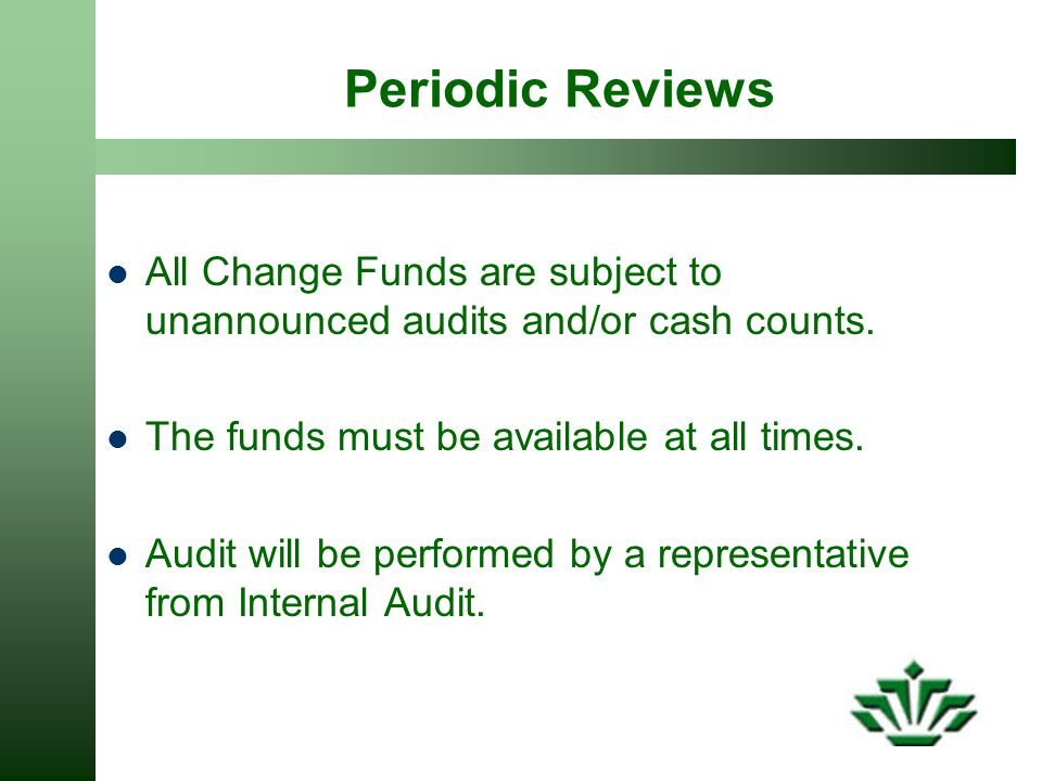 Periodic Reviews All Change Funds are subject to unannounced audits and/or cash counts. The funds must be available at all times.