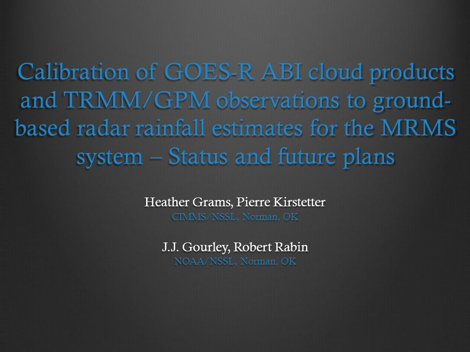 Calibration of GOES-R ABI cloud products and TRMM/GPM observations to ground-based radar rainfall estimates for the MRMS system – Status and future plans