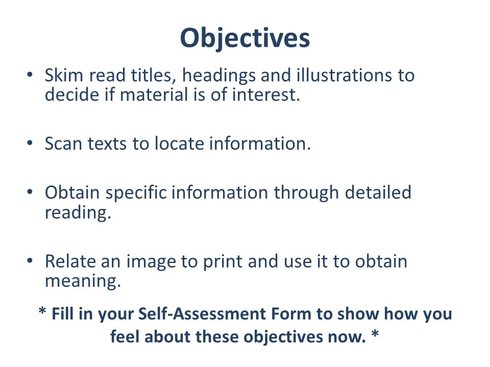 Objectives Skim read titles, headings and illustrations to decide if material is of interest. Scan texts to locate information.