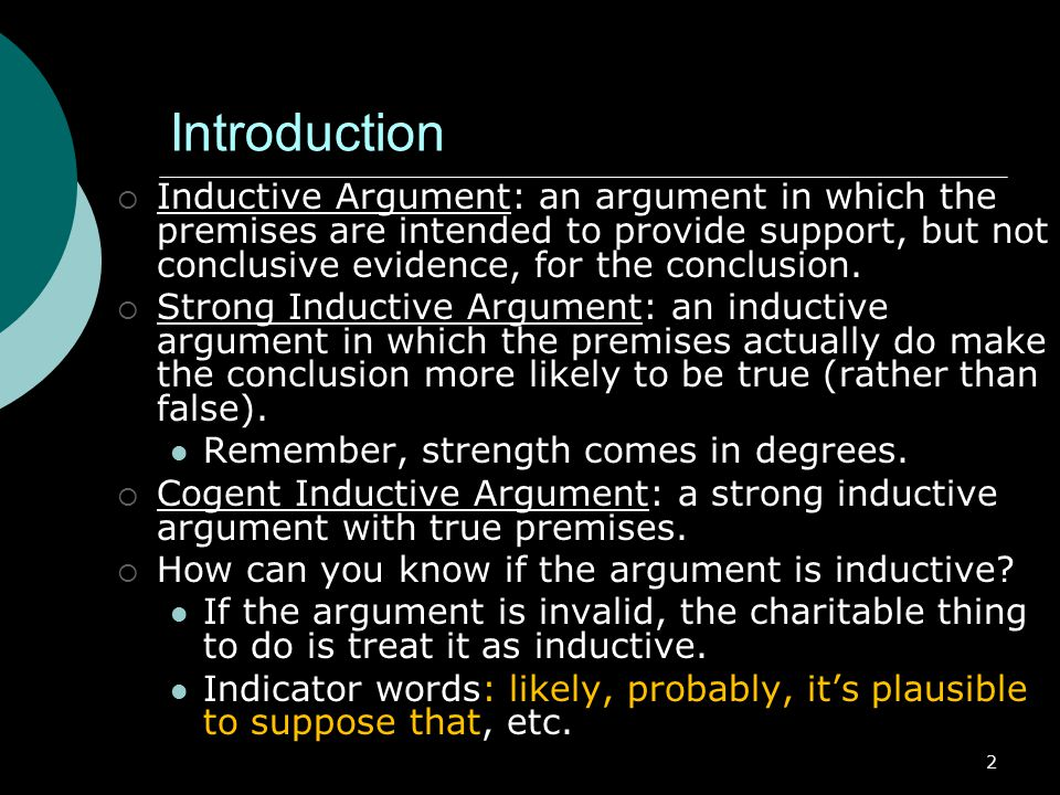 Introduction Inductive Argument: an argument in which the premises are intended to provide support, but not conclusive evidence, for the conclusion.