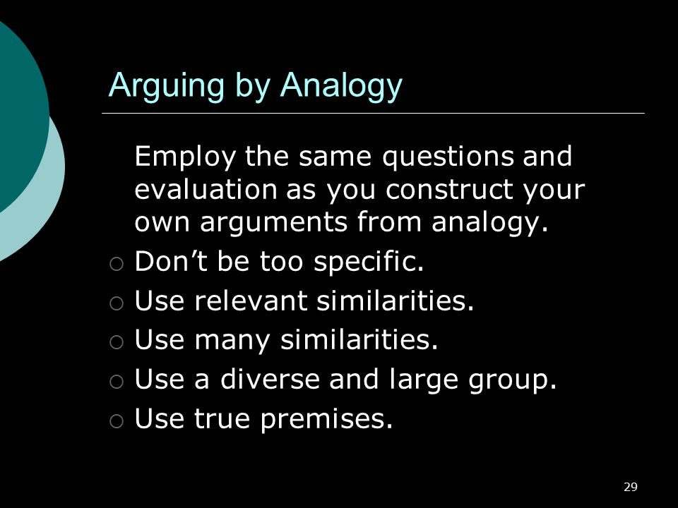Arguing by Analogy Employ the same questions and evaluation as you construct your own arguments from analogy.
